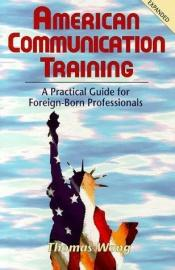 book cover of American Communication Training: A Practical Guide for Foreign-Born Professionals by Thomas Wong