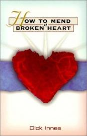 book cover of How to Mend a Broken Heart: Twenty Steps to Healing the Loss of a Love (An Albatross book) by Dick Innes