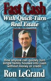 book cover of Fast Cash With Quick-Turn Real Estate: How Anyone Can Quickly Turn Single Family Houses into Cash by Ron Legrand