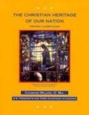 book cover of The Christian Heritage of Our Nation: History Curriculum, U.S. Presidents and Their Churches by Catherine Millard