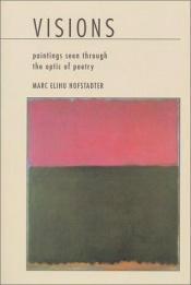 book cover of Visions: Paintings by Jackson Pollock, Mark Rothko, Chang Dai-chien, Georgia O'Keeffe and California Impressionists Seen Through the Optic of Poetry by Marc Elihu Hofstadter