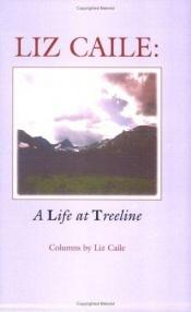 book cover of Liz Caile : a life at treeline : columns by Liz Caile