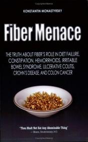 book cover of Fiber Menace: The Truth About the Leading Role of Fiber in Diet Failure, Constipation, Hemorrhoids, Irritable Bowel Synd by Konstantin Monastyrsky