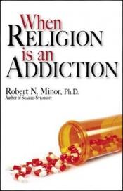 book cover of When Religion Is an Addiction by Robert N. Minor