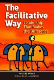 book cover of The Facilitative Way: Leadership That Makes the Difference by Priscilla H. Wilson