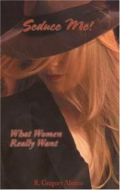 book cover of Seduce Me! What Women Really Want (Seduce Me!) by R. Gregory Alonzo