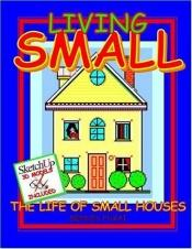 book cover of Living SMALL: The Life of Small Houses by Dennis Fukai
