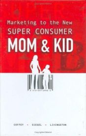 book cover of Marketing to the new super consumer : mom & kid by Tim Coffey