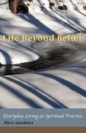 book cover of Life Beyond Belief, Everyday Living as Spiritual Practice by Alice Gardner
