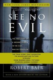 book cover of See No Evil: The True Story of a Ground Soldier in the CIA's War on Terrorism by Robert Baer