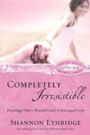 book cover of Completely irresistible : drawing others to God's extravagant love by Shannon Ethridge