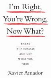 book cover of I'm Right, You're Wrong, Now What?: Break the Impasse and Get What You Need by Xavier Amador