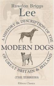 book cover of A History and Description of the Modern Dogs of Great Britain and Ireland. The Terriers. A new edition ... The illustrations by A. Wardle by Rawdon Briggs Lee