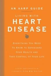 book cover of An AARP Guide: Living with Heart Disease: Everything You Need to Know to Safeguard Your Health and Take Control of Your Life (AARP) by Larry Katzenstein