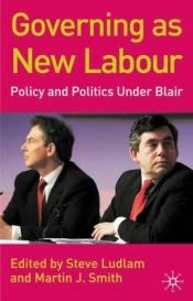 book cover of Governing as New Labour: Policy and Politics Under Blair by Steve Ludlam
