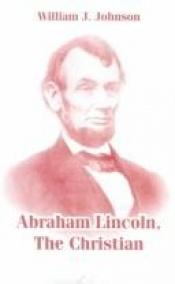 book cover of Abraham Lincoln, the Christian by William J. Johnson
