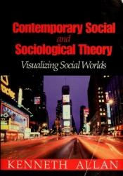 book cover of Contemporary social and sociological theory : visualizing social worlds by Kenneth D. Allan
