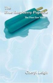 book cover of The Blue Raspberry Popsicle : The First Five Years by Cheryl Leigh