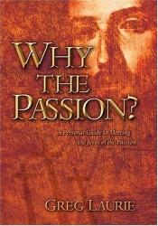book cover of Why the Passion? : a personal guide to meeting the Jesus of the Passion by Greg Laurie