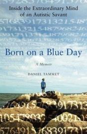 book cover of Born On A Blue Day: inside the extraordinary mind of anf an autistic savant : a memoir by Daniel Tammet