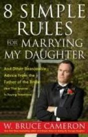 book cover of 8 Simple Rules for Marrying My Daughter: And Other Reasonable Advice from the Father of the Bride (Not that Anyone is Pa by W. Bruce Cameron