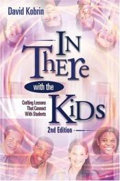 book cover of In There With The Kids: Crafting Lessons That Connect With Students by David Kobrin