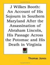 book cover of J. Wilkes Booth: An account of his sojourn in southern Maryland after the assassination of Abraham Lincoln by Thomas A. Jones