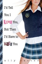 book cover of I'd Tell You I Love You, But Then I'd Have to Kill You by Ally Carter