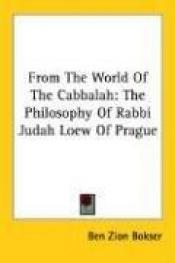 book cover of From the world of the Cabbalah; the philosophy of Rabbi Judah Loew of Prague by Ben Bokser