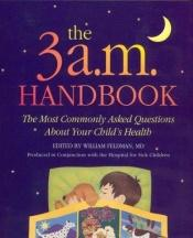 book cover of The Three A M Handbook The Most Commonly Asked Questions About Your Child's Health by William Feldman