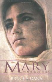 book cover of Mary, Mother of Jesus by Bruce E. Dana