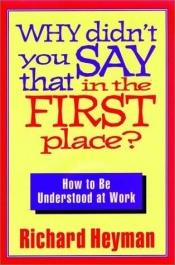 book cover of Why Didn't You Say That in the First Place: How to Be Understood at Work (Jossey Bass Business and Management Series) by Richard Heyman