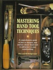 book cover of Mastering Hand Tool Techniques: A Comprehensive Guide on How to Sharpen, Tune and Use Classic Hand Tools to Add Power to by Alan et Gill Bridgewater
