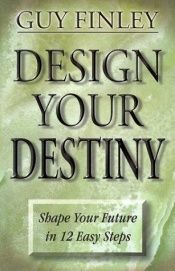 book cover of Design Your Destiny: Shape Your Future in 12 Easy Steps by Guy Finley