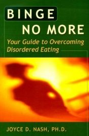 book cover of Binge no more : your guide to overcoming disordered eating by Joyce D. Nash