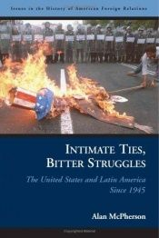 book cover of Intimate Ties, Bitter Struggles: The United States and Latin America Since 1945 (Issues in the History of American Forei by Alan L. McPherson