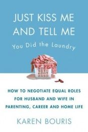 book cover of Just Kiss Me and Tell Me You Did the Laundry: A Guide to Negotiating Parenting Roles--From Diapers to Careers, Carpooling to Romance by Karen Bouris