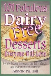 book cover of 101 Fabulous Dairy-Free Desserts Everyone Will Love: For the Lactose Intolerant, the Dairy-Allergic, and Their Friends a by Annette Pia Hall