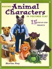 book cover of Making Animal Characters In Polymer Clay by Sherian Frey
