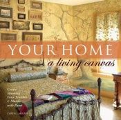 book cover of Your Home A Living Canvas: Create Stunning Faux Finishes & Murals with Paint by Curtis L. Heuser