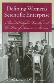 book cover of Defining Women's Scientific Enterprise: Mount Holyoke Faculty and the Rise of American Science by Miriam R. Levin