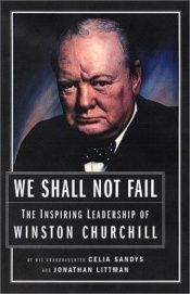 book cover of We Shall Not Fail: The Inspiring Leadership of Winston Churchill by Celia Sandys