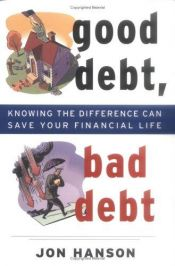 book cover of Good Debt, Bad Debt: Knowing the Difference Can Save Your Financial Life by Jon Hanson