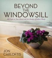 book cover of Beyond the Windowsill: Add Style to Your Home with the Beauty of Indoor Plants by Jon Carloftis