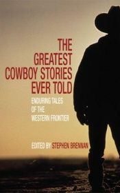 book cover of The Greatest Cowboy Stories Ever Told: Enduring Tales of the Western Frontier (Greatest) by Stephen Vincent Brennan