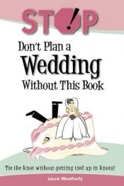 book cover of Stop! Don't Plan a Wedding Without This Book by Laura Weatherly