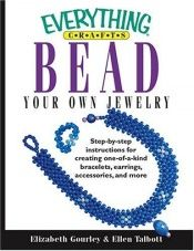 book cover of Everything Crafts: Bead Your Own Jewelry; Step-by-step Instructions For Creating One-of-a-kind Bracelets, Earrings, Accessories, And More. (Everything: Sports and Hobbies) by Elizabeth Gourley