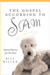 book cover of The Gospel According to Sam: Animal Stories for the Soul by William Miller
