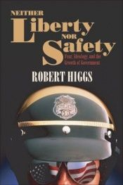 book cover of Neither Liberty nor Safety: Fear, Ideology, and the Growth of Government (Independent Studies in Political Economy) by Robert Higgs