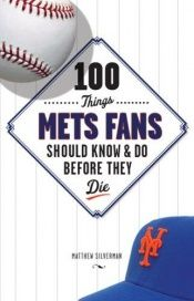 book cover of 100 Things Mets Fans Should Know and Do Before They Die by Matthew Silverman
